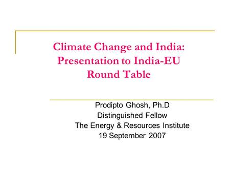 Climate Change and India: Presentation to India-EU Round Table Prodipto Ghosh, Ph.D Distinguished Fellow The Energy & Resources Institute 19 September.