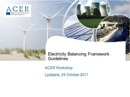 Electricity Balancing Framework Guidelines ACER Workshop Ljubljana, 24 October 2011.