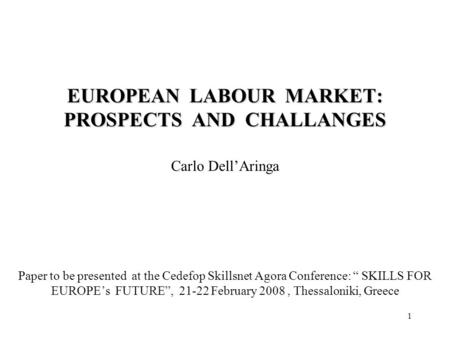 1 EUROPEAN LABOUR MARKET: PROSPECTS AND CHALLANGES Carlo DellAringa Paper to be presented at the Cedefop Skillsnet Agora Conference: SKILLS FOR EUROPEs.