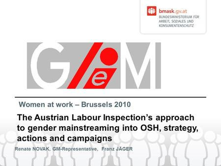 Renate NOVAK, GM-Representative, Franz JÄGER The Austrian Labour Inspections approach to gender mainstreaming into OSH, strategy, actions and campaigns.