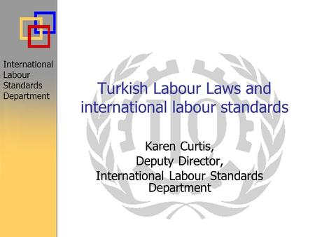 Turkish Labour Laws and international labour standards International Labour Standards Department Karen Curtis, Deputy Director, International Labour Standards.