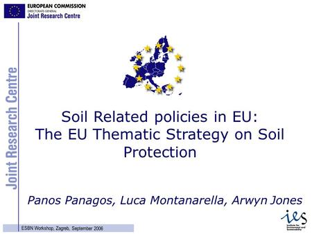1 ESBN Workshop, Zagreb, September 2006 Panos Panagos, Luca Montanarella, Arwyn Jones Soil Related policies in EU: The EU Thematic Strategy on Soil Protection.