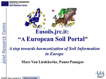 1 SOMIS:  ISPRA 25/11/2004 A step towards harmonization of Soil Information in Europe Marc Van Liedekerke, Panos Panagos Eusoils.jrc.it: