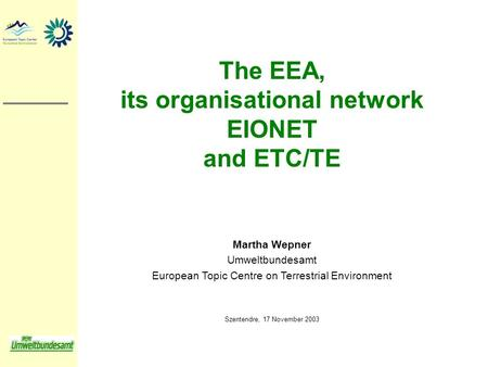 The EEA, its organisational network EIONET and ETC/TE Martha Wepner Umweltbundesamt European Topic Centre on Terrestrial Environment Szentendre, 17 November.