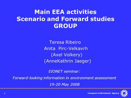 European Environment Agency 1 Main EEA activities Scenario and Forward studies GROUP Teresa Ribeiro Anita Pirc-Velkavrh (Axel Volkery) (AnneKathrin Jaeger)