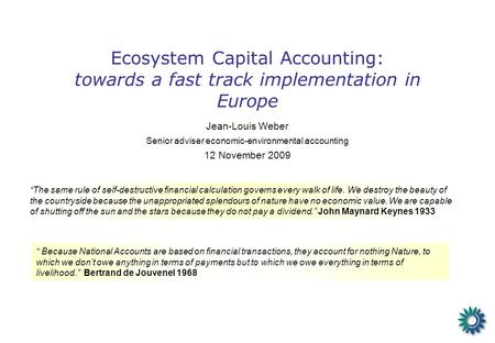 Ecosystem Capital Accounting: towards a fast track implementation in Europe Jean-Louis Weber Senior adviser economic-environmental accounting 12 November.