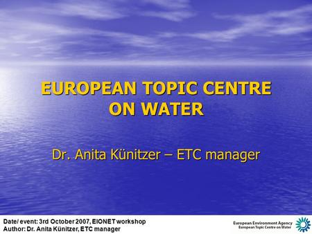 Date/ event: 3rd October 2007, EIONET workshop Author: Dr. Anita Künitzer, ETC manager EUROPEAN TOPIC CENTRE ON WATER Dr. Anita Künitzer – ETC manager.