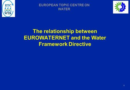 1 EUROPEAN TOPIC CENTRE ON WATER The relationship between EUROWATERNET and the Water Framework Directive.