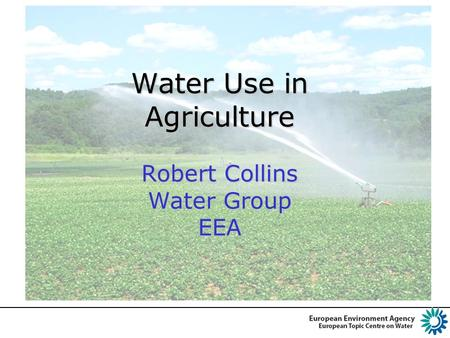 Water Use in Agriculture Robert Collins Water Group EEA.