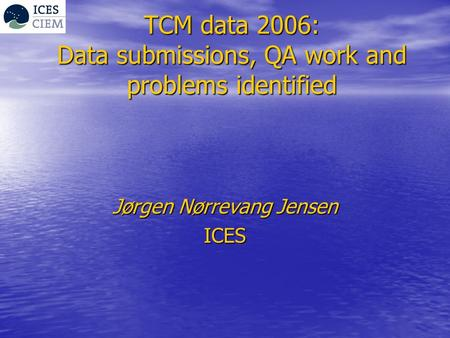 TCM data 2006: Data submissions, QA work and problems identified Jørgen Nørrevang Jensen ICES.