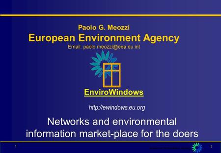 1 1 EnviroWindows Paolo G. Meozzi European Environment Agency   Networks and environmental information market-place for the.