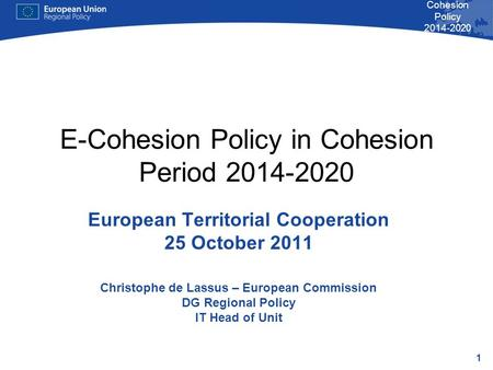 1 Cohesion Policy 2014-2020 E-Cohesion Policy in Cohesion Period 2014-2020 European Territorial Cooperation 25 October 2011 Christophe de Lassus – European.