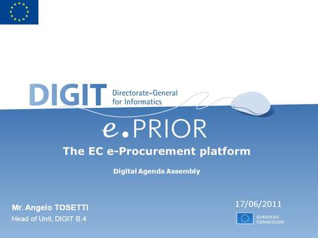 The EC e-Procurement platform Digital Agenda Assembly 17/06/2011 Mr. Angelo TOSETTI Head of Unit, DIGIT B.4.
