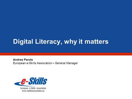 Digital Literacy, why it matters Andrea Parola European e-Skills Association – General Manager.