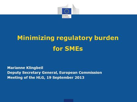 Minimizing regulatory burden for SMEs Marianne Klingbeil Deputy Secretary General, European Commission Meeting of the HLG, 19 September 2013.