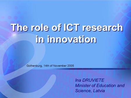 14.11.2005 The role of ICT research in innovation 1 Gothenburg, 14th of November 2005 Ina DRUVIETE Minister of Education and Science, Latvia.