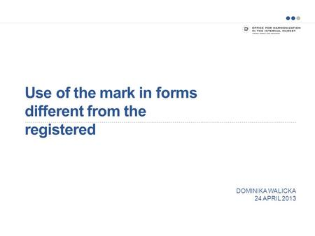 Use of the mark in forms different from the registered DOMINIKA WALICKA 24 APRIL 2013.