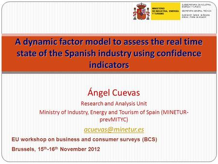 A dynamic factor model to assess the real time state of the Spanish industry using confidence indicators Ángel Cuevas Research and Analysis Unit Ministry.