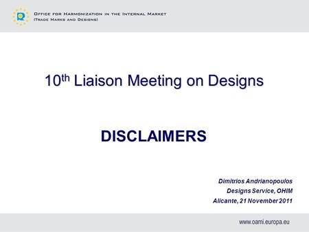 10 th Liaison Meeting on Designs DISCLAIMERS Dimitrios Andrianopoulos Designs Service, OHIM Alicante, 21 November 2011.