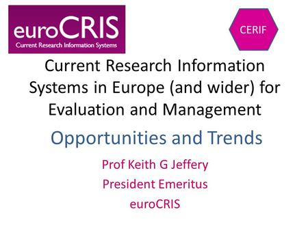 Current Research Information Systems in Europe (and wider) for Evaluation and Management Prof Keith G Jeffery President Emeritus euroCRIS CERIF Opportunities.