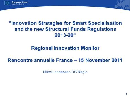 1 Innovation Strategies for Smart Specialisation and the new Structural Funds Regulations 2013-20 Regional Innovation Monitor Rencontre annuelle France.