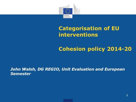 1 Categorisation of EU interventions Cohesion policy 2014-20 John Walsh, DG REGIO, Unit Evaluation and European Semester.