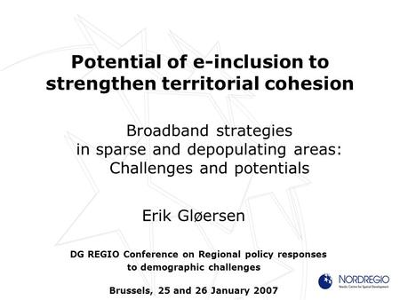 Potential of e-inclusion to strengthen territorial cohesion Broadband strategies in sparse and depopulating areas: Challenges and potentials Erik Gløersen.