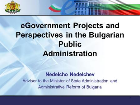 1 eGovernment Projects and Perspectives in the Bulgarian Public Administration Nedelcho Nedelchev Advisor to the Minister of State Administration and Administrative.