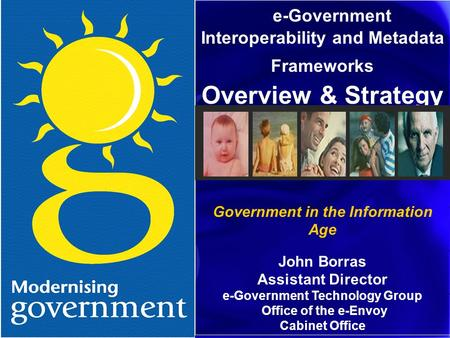 E-Government Interoperability and Metadata Frameworks Overview & Strategy Government in the Information Age John Borras Assistant Director e-Government.