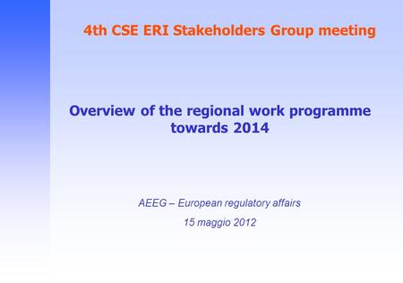 4th CSE ERI Stakeholders Group meeting AEEG – European regulatory affairs 15 maggio 2012 Overview of the regional work programme towards 2014.
