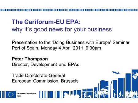 The Cariforum-EU EPA: why its good news for your business Presentation to the Doing Business with Europe Seminar Port of Spain, Monday 4 April 2011, 9.30am.