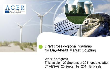 Draft cross-regional roadmap for Day-Ahead Market Coupling Work in progress, This version: 22 September 2011 updated after 5 th AESAG, 20 September 2011,