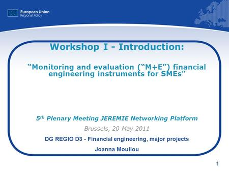 1 Workshop I - Introduction: Monitoring and evaluation (M+E) financial engineering instruments for SMEs 5 th Plenary Meeting JEREMIE Networking Platform.