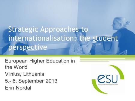 Strategic Approaches to internationalisation: the student perspective European Higher Education in the World Vilnius, Lithuania 5.- 6. September 2013 Erin.