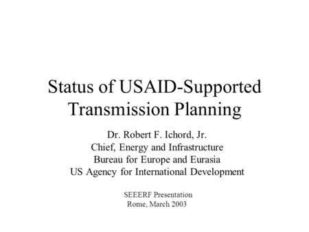 Status of USAID-Supported Transmission Planning Dr. Robert F. Ichord, Jr. Chief, Energy and Infrastructure Bureau for Europe and Eurasia US Agency for.