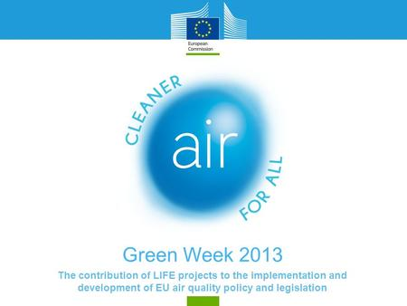 Green Week 2013 The contribution of LIFE projects to the implementation and development of EU air quality policy and legislation.