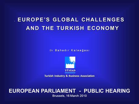 E EUROPES GLOBAL CHALLENGES AND THE TURKISH ECONOMY AND THE TURKISH ECONOMY D r B a h a d ı r K a l e a ğ a s ı TÜSİAD TÜSİAD Turkish Industry & Business.