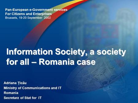 Information Society, a society for all – Romania case Adriana Ţicău Ministry of Communications and IT Romania Secretarz of Stat for IT Pan-European e-Government.