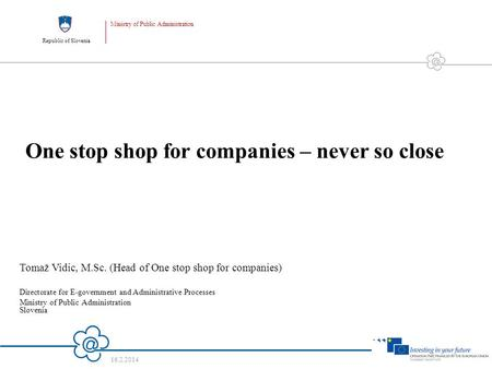 Republic of Slovenia Ministry of Public Administration 16.2.2014 1 One stop shop for companies – never so close Tomaž Vidic, M.Sc. (Head of One stop shop.