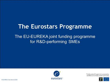 The Eurostars Programme is powered by EUREKA and the European Community © EUREKA Secretariat 2008 The Eurostars Programme The EU-EUREKA joint funding programme.