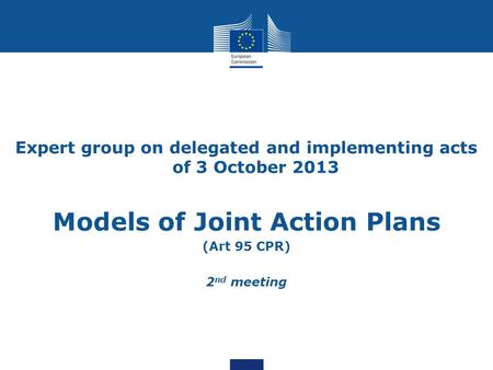 Expert group on delegated and implementing acts of 3 October 2013 Models of Joint Action Plans (Art 95 CPR) 2 nd meeting.