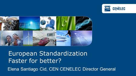 European Standardization Faster for better? Elena Santiago Cid, CEN CENELEC Director General.