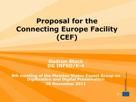 Proposal for the Connecting Europe Facility (CEF) Gudrun Stock DG INFSO/E-4 9th meeting of the Member States Expert Group on Digitisation and Digital Preservation.