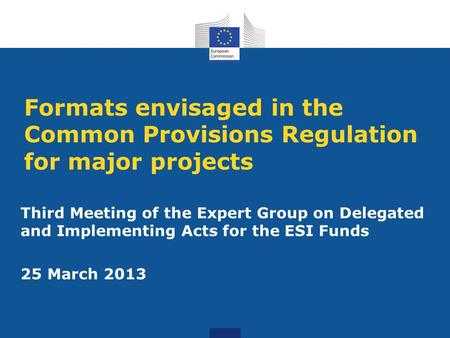 Formats envisaged in the Common Provisions Regulation for major projects Third Meeting of the Expert Group on Delegated and Implementing Acts for the ESI.