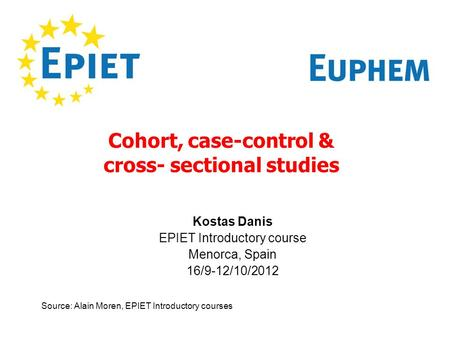 Cohort, case-control & cross- sectional studies Source: Alain Moren, EPIET Introductory courses Kostas Danis EPIET Introductory course Menorca, Spain 16/9-12/10/2012.