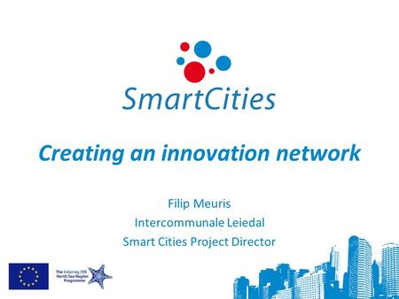 Creating an innovation network Filip Meuris Intercommunale Leiedal Smart Cities Project Director.