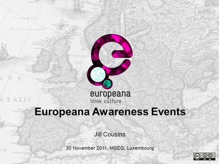 Name e-mail Thank you Jill Cousins 30 November 2011, MSEG, Luxembourg Europeana Awareness Events.