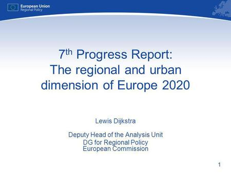 1 7 th Progress Report: The regional and urban dimension of Europe 2020 Lewis Dijkstra Deputy Head of the Analysis Unit DG for Regional Policy European.