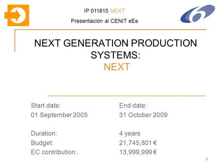 1 NEXT GENERATION PRODUCTION SYSTEMS: NEXT Start date:End date: 01 September 200531 October 2009 Duration:4 years Budget:21,745,801 EC contribution:13,999,999.