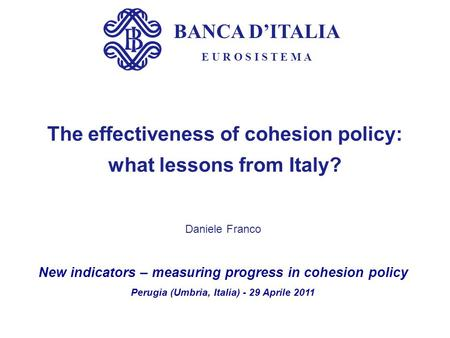 BANCA DITALIA E U R O S I S T E M A The effectiveness of cohesion policy: what lessons from Italy? Daniele Franco New indicators – measuring progress in.